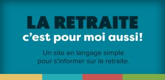 La retraite, c'est pour moi aussi! Un site en langage simple pour s'informer sur la retraite.