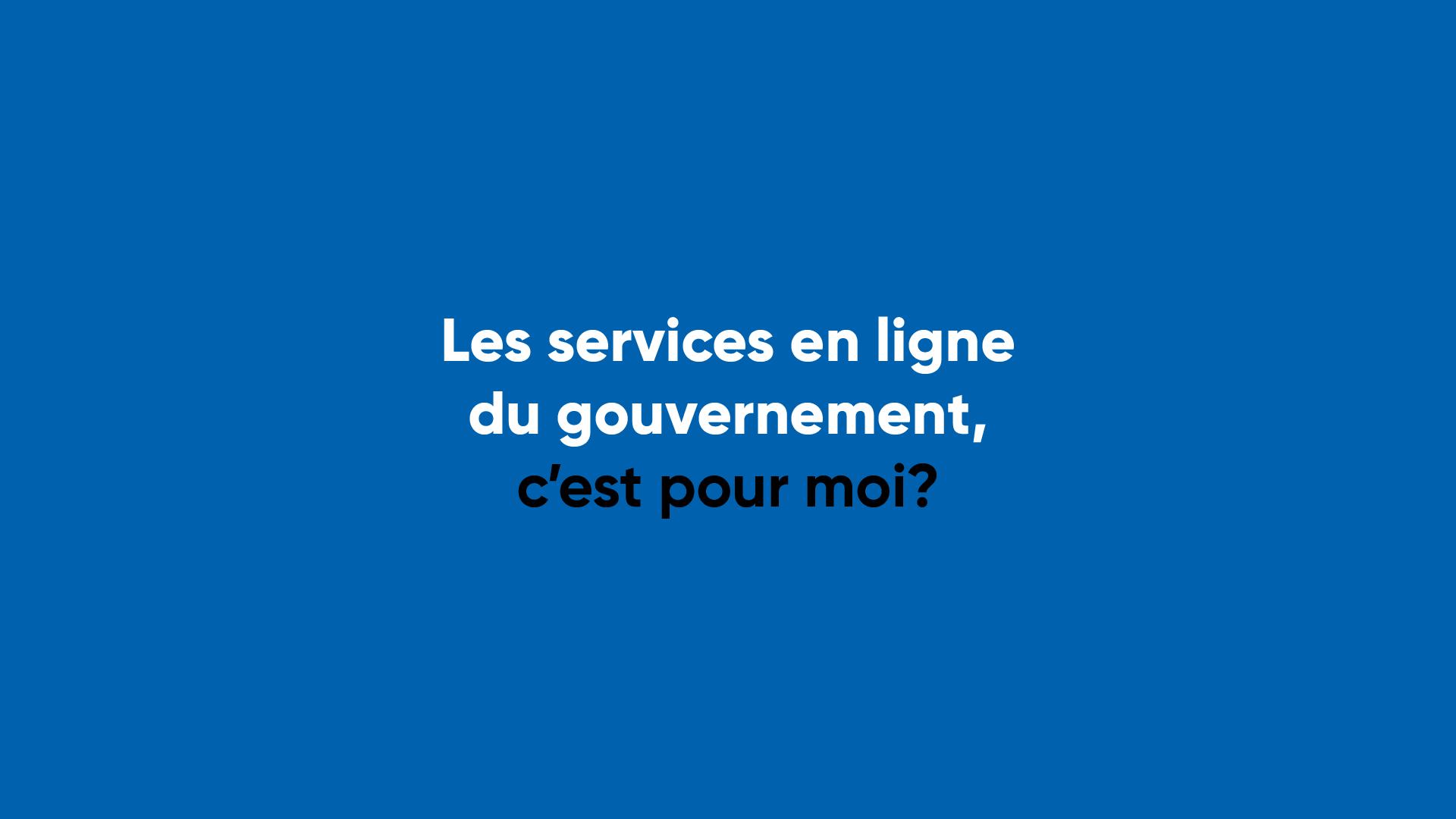 Les services en ligne du gouvernement, c'est pour moi?