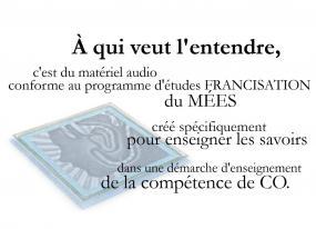 À qui veut l'entendre, c'est du matériel audio conforme au programme d'études francisation du MÉES crée spécifiquement pour enseigner les savoirs dans une démarche d'enseignement de la compétence de CO.